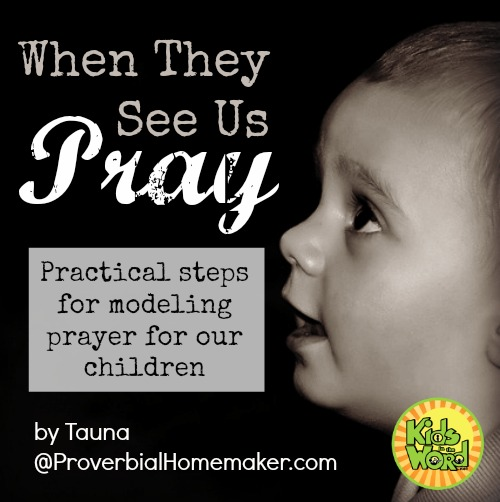 When they see us pray: practical steps for modeling prayer for our children