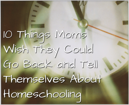 10 Things Moms Wish They Could Go Back and Tell Themselves About Homeschooling