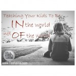 teaching your kids to be IN the world but not OF the world