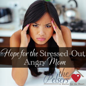 Hope for the Stressed-Out, Angry Mom