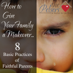 How To Give Your Family a Makeover: 8 Basic Practices of Faithful Parents