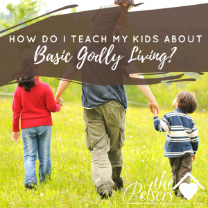 How Do I Teach My Kids About Basic Godly Living?